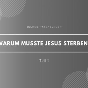 Warum musste Jesus sterben? Teil 1